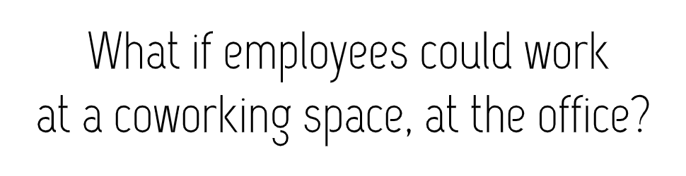 what if employees could work at a coworking space, at the office?